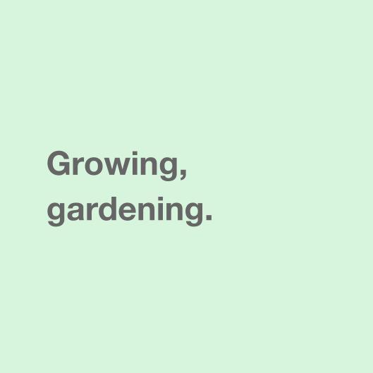 Growing, gardening.
