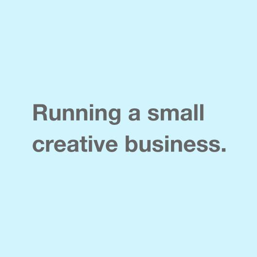 Running a small creative business.