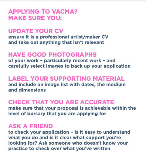 APPLYING TO VACMA? MAKE SURE YOU: UPDATE YOUR CV ensure it is a professional artist/maker CV and take out anything that isn't relevant HAVE GOOD PHOTOGRAPHS of your work – particularly recent work – and carefully select images to back up your application LABEL YOUR SUPPORTING MATERIAL and include an image list with dates, the medium and dimensions CHECK THAT YOU ARE ACCURATE make sure that your proposal is achievable within the level of bursary that you are applying for ASK A FRIEND to check your application – is it easy to understand what you do and is it clear what support you're looking for? Ask someone who doesn't know your practice to check over what you've written