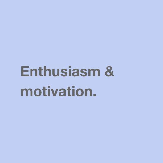 Enthusiasm & motivation.